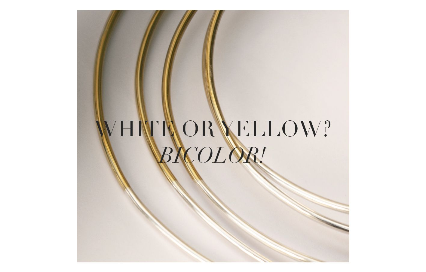 WHITE OR YELLOW? BICOLOR! For a captivating style, easier to match